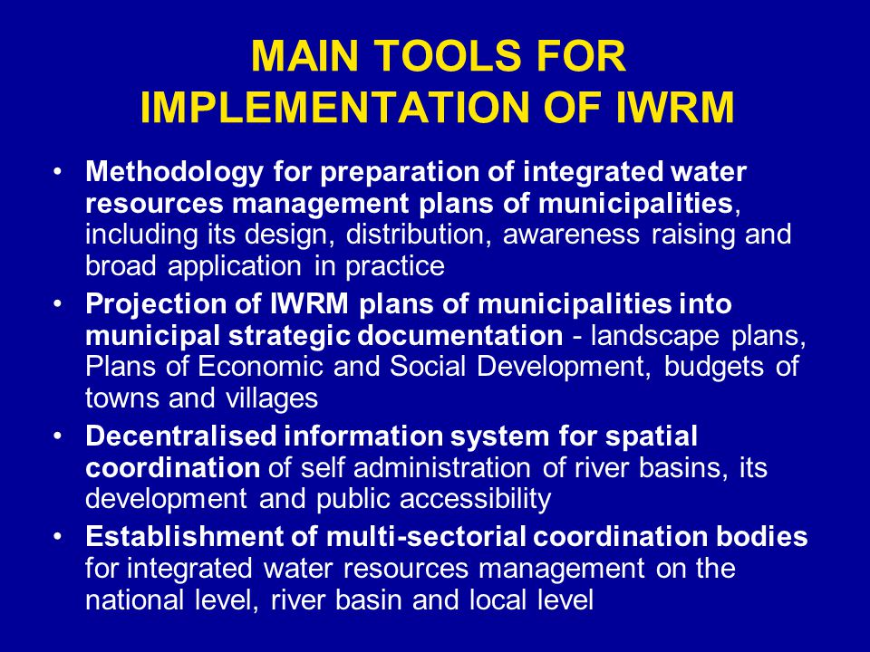 MAIN TOOLS FOR IMPLEMENTATION OF IWRM Methodology for preparation of integrated water resources management plans of municipalities, including its design, distribution, awareness raising and broad application in practice Projection of IWRM plans of municipalities into municipal strategic documentation - landscape plans, Plans of Economic and Social Development, budgets of towns and villages Decentralised information system for spatial coordination of self administration of river basins, its development and public accessibility Establishment of multi-sectorial coordination bodies for integrated water resources management on the national level, river basin and local level