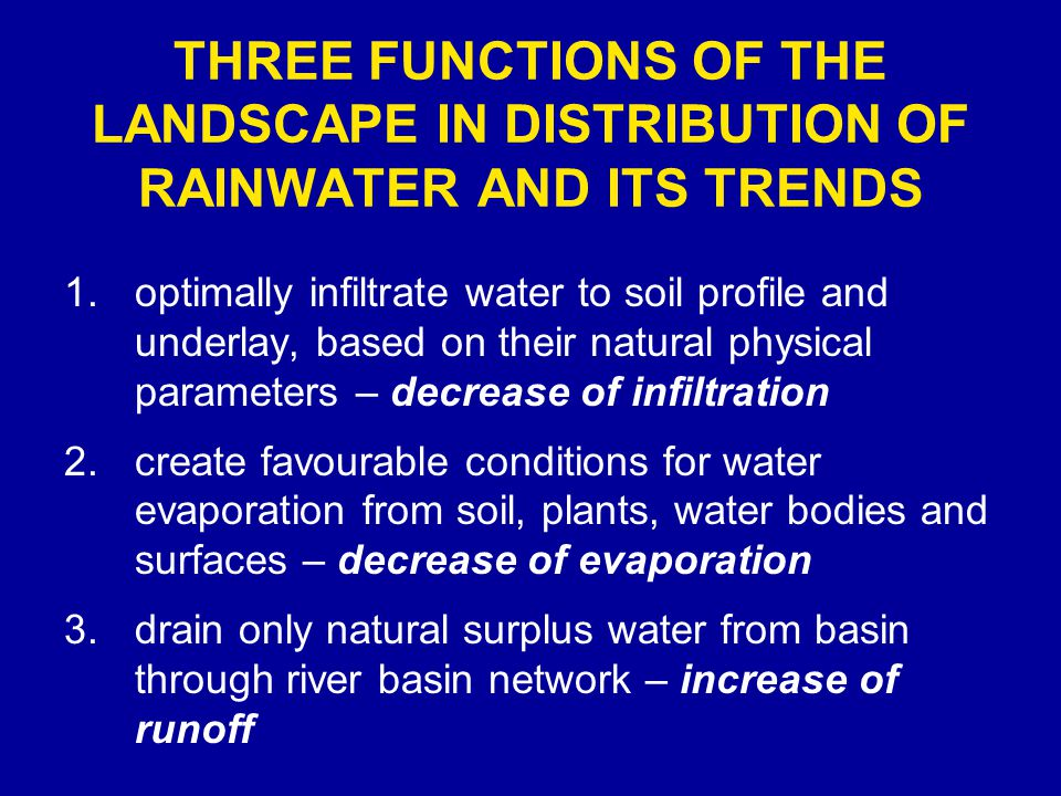 THREE FUNCTIONS OF THE LANDSCAPE IN DISTRIBUTION OF RAINWATER AND ITS TRENDS 1.optimally infiltrate water to soil profile and underlay, based on their natural physical parameters – decrease of infiltration 2.create favourable conditions for water evaporation from soil, plants, water bodies and surfaces – decrease of evaporation 3.drain only natural surplus water from basin through river basin network – increase of runoff