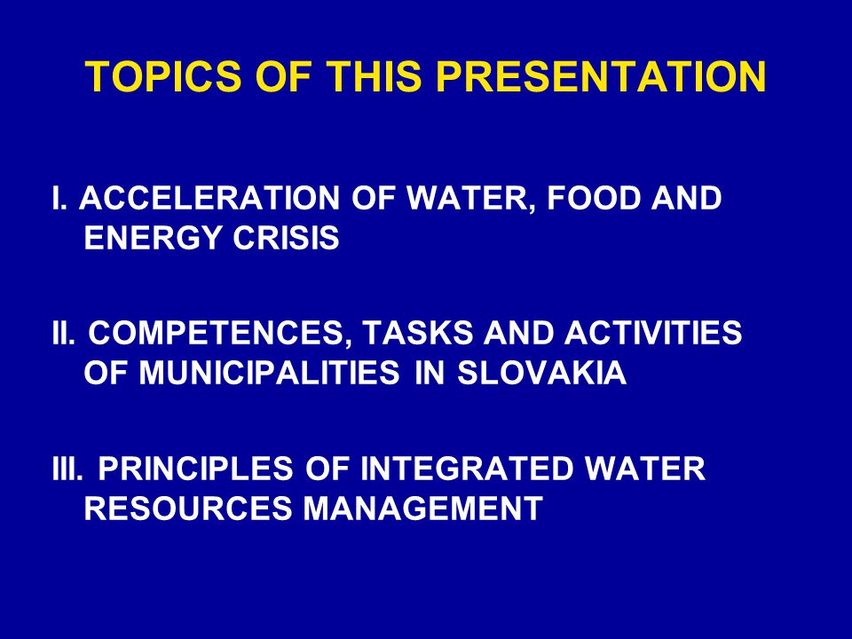 TOPICS OF THIS PRESENTATION I. ACCELERATION OF WATER, FOOD AND ENERGY CRISIS II. COMPETENCES, TASKS AND ACTIVITIES OF MUNICIPALITIES IN SLOVAKIA III.