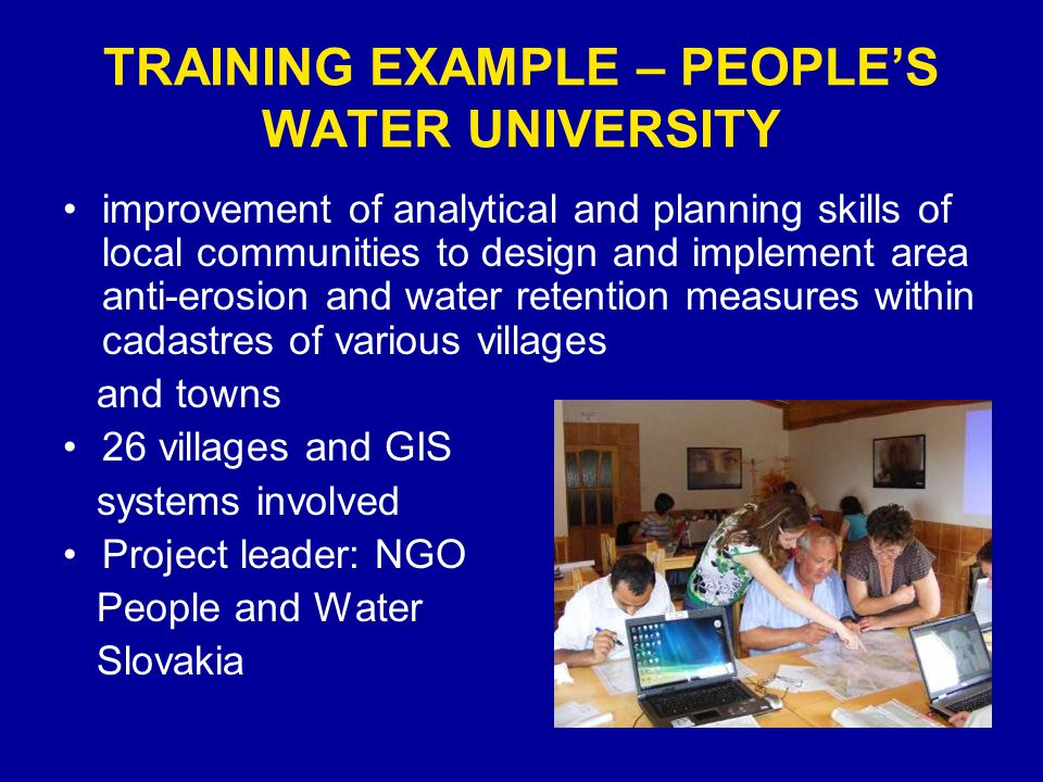 TRAINING EXAMPLE – PEOPLES WATER UNIVERSITY improvement of analytical and planning skills of local communities to design and implement area anti-erosion and water retention measures within cadastres of various villages and towns 26 villages and GIS systems involved Project leader: NGO People and Water Slovakia