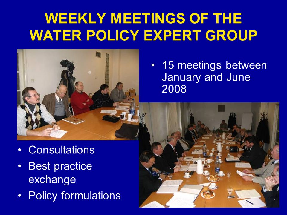 WEEKLY MEETINGS OF THE WATER POLICY EXPERT GROUP 15 meetings between January and June 2008 Consultations Best practice exchange Policy formulations