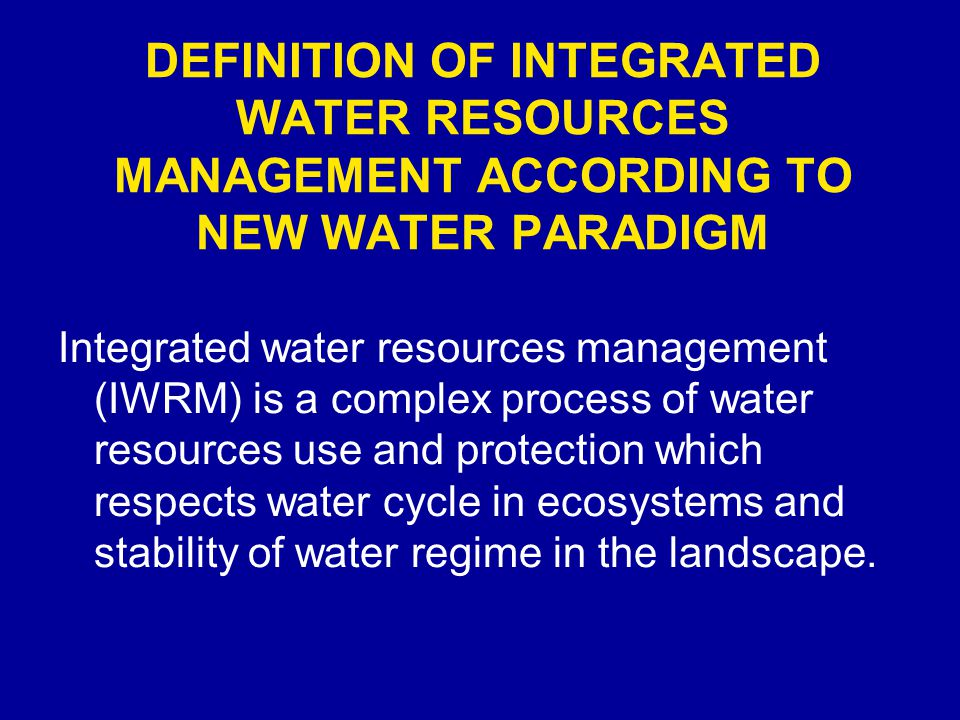 DEFINITION OF INTEGRATED WATER RESOURCES MANAGEMENT ACCORDING TO NEW WATER PARADIGM Integrated water resources management (IWRM) is a complex process of water resources use and protection which respects water cycle in ecosystems and stability of water regime in the landscape.