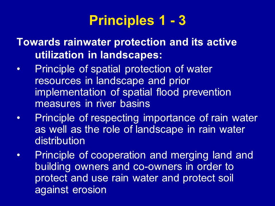 Towards rainwater protection and its active utilization in landscapes: Principle of spatial protection of water resources in landscape and prior implementation of spatial flood prevention measures in river basins Principle of respecting importance of rain water as well as the role of landscape in rain water distribution Principle of cooperation and merging land and building owners and co-owners in order to protect and use rain water and protect soil against erosion Principles 1 - 3