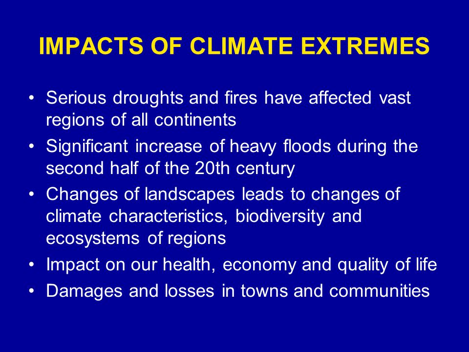 IMPACTS OF CLIMATE EXTREMES Serious droughts and fires have affected vast regions of all continents Significant increase of heavy floods during the second half of the 20th century Changes of landscapes leads to changes of climate characteristics, biodiversity and ecosystems of regions Impact on our health, economy and quality of life Damages and losses in towns and communities