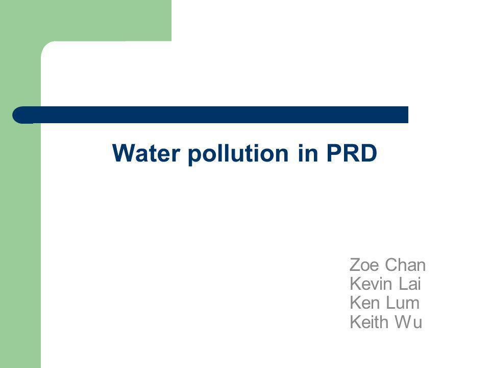 Water pollution in PRD Zoe Chan Kevin Lai Ken Lum Keith Wu