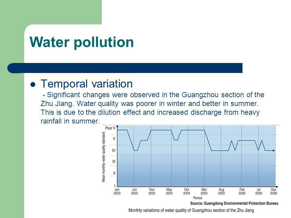 Water pollution Temporal variation - Significant changes were observed in the Guangzhou section of the Zhu Jiang. Water quality was poorer in winter a