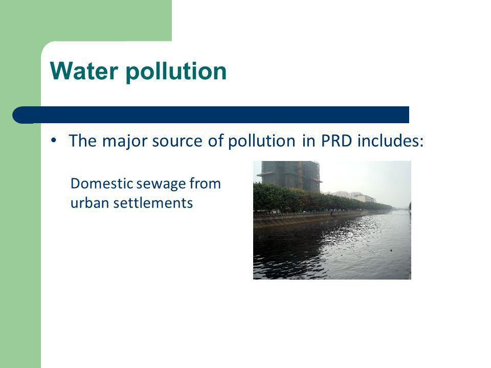 Water pollution The major source of pollution in PRD includes: Domestic sewage from urban settlements