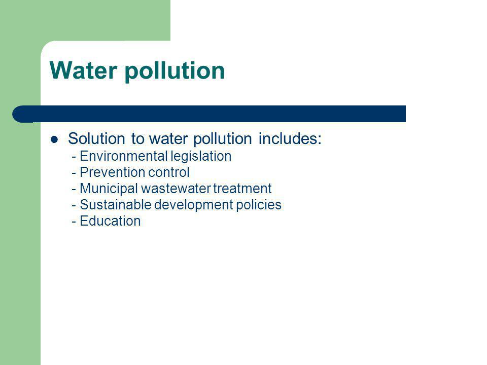 Water pollution Solution to water pollution includes: - Environmental legislation - Prevention control - Municipal wastewater treatment - Sustainable