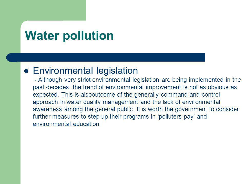 Environmental legislation - Although very strict environmental legislation are being implemented in the past decades, the trend of environmental impro