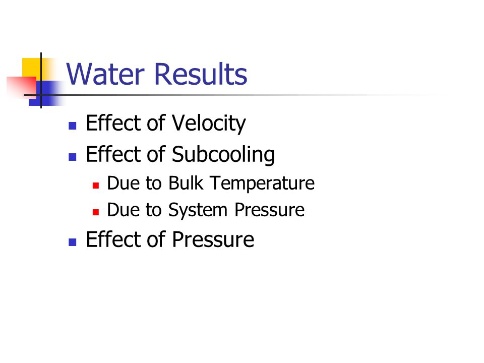 Water Results Effect of Velocity Effect of Subcooling Due to Bulk Temperature Due to System Pressure Effect of Pressure
