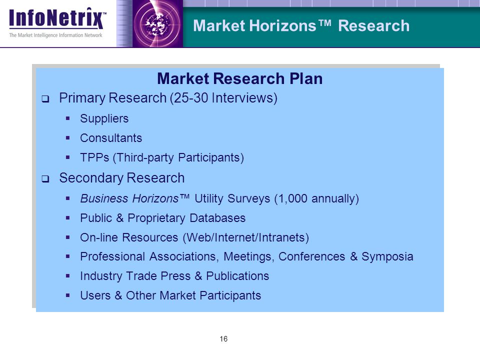15 Market Horizons Research Market Horizons Research Template Market: North American (US & Canada) Water/Wastewater Utilities Focus: Water/Wastewater Management Solutions (WWMS) Scope: Real-time Automation and Controls (RTAC) Coverage: SCADA; PAS; FDD Related Apps: GIS; AMR Financial: Bookings (NOT Billings or Shipments); Constant 2002 USD Period: Base Year 2002; Forecasts ; Calendar Year Basis (January-December) Forecast: (Calendar Year Basis) Confidentiality: No information individually disclosed to third-parties Market Horizons Research Template Market: North American (US & Canada) Water/Wastewater Utilities Focus: Water/Wastewater Management Solutions (WWMS) Scope: Real-time Automation and Controls (RTAC) Coverage: SCADA; PAS; FDD Related Apps: GIS; AMR Financial: Bookings (NOT Billings or Shipments); Constant 2002 USD Period: Base Year 2002; Forecasts ; Calendar Year Basis (January-December) Forecast: (Calendar Year Basis) Confidentiality: No information individually disclosed to third-parties