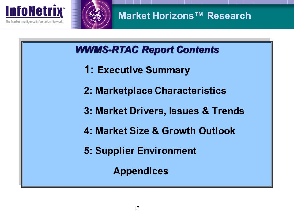 16 Market Horizons Research Market Research Plan Primary Research (25-30 Interviews) Suppliers Consultants TPPs (Third-party Participants) Secondary Research Business Horizons Utility Surveys (1,000 annually) Public & Proprietary Databases On-line Resources (Web/Internet/Intranets) Professional Associations, Meetings, Conferences & Symposia Industry Trade Press & Publications Users & Other Market Participants Market Research Plan Primary Research (25-30 Interviews) Suppliers Consultants TPPs (Third-party Participants) Secondary Research Business Horizons Utility Surveys (1,000 annually) Public & Proprietary Databases On-line Resources (Web/Internet/Intranets) Professional Associations, Meetings, Conferences & Symposia Industry Trade Press & Publications Users & Other Market Participants