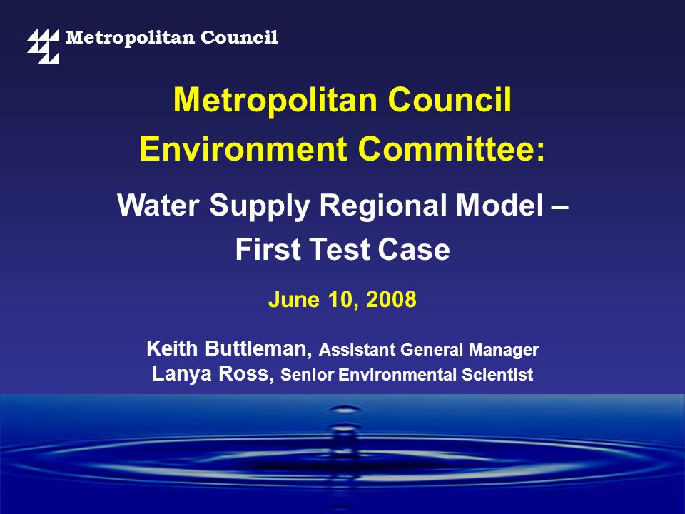 Metropolitan Council Water Supply Regional Model – First Test Case Metropolitan Council Environment Committee: June 10, 2008 Keith Buttleman, Assistant General Manager Lanya Ross, Senior Environmental Scientist