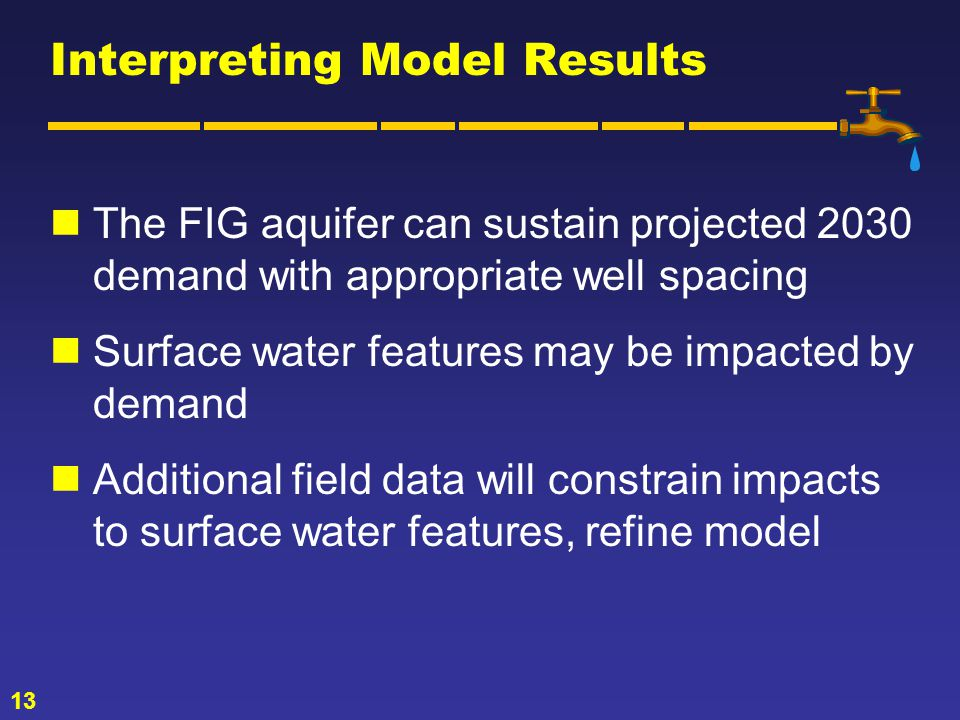 13 Interpreting Model Results The FIG aquifer can sustain projected 2030 demand with appropriate well spacing Surface water features may be impacted by demand Additional field data will constrain impacts to surface water features, refine model