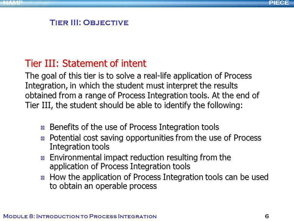PIECENAMP Module 8: Introduction to Process Integration 6 Tier III: Objective Tier III: Statement of intent The goal of this tier is to solve a real-life application of Process Integration, in which the student must interpret the results obtained from a range of Process Integration tools.