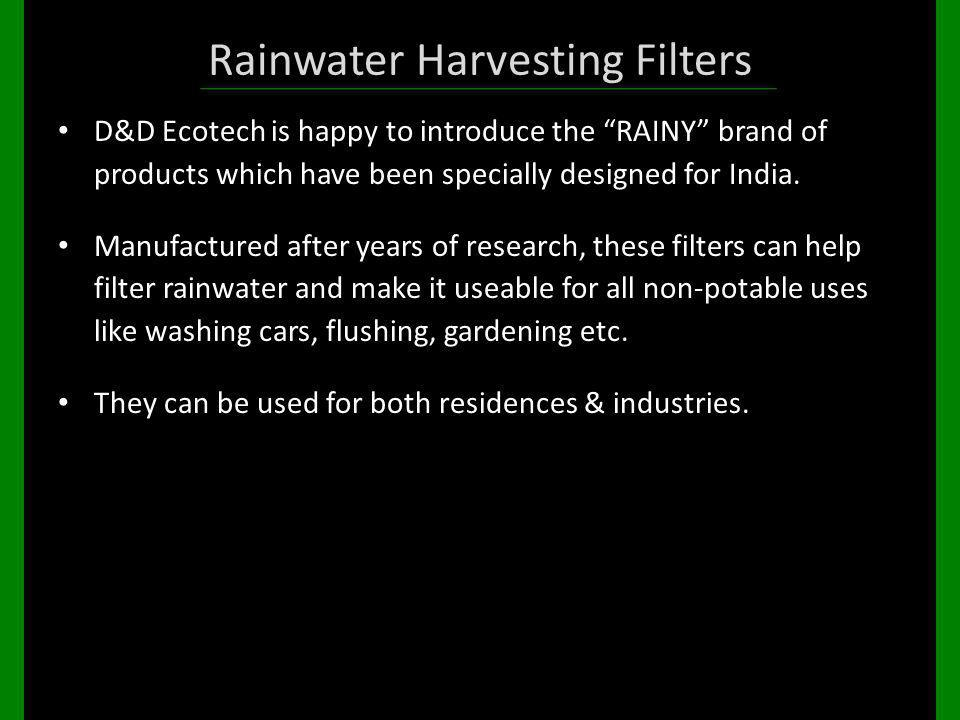 Rainwater Harvesting Filters D&D Ecotech is happy to introduce the RAINY brand of products which have been specially designed for India. Manufactured