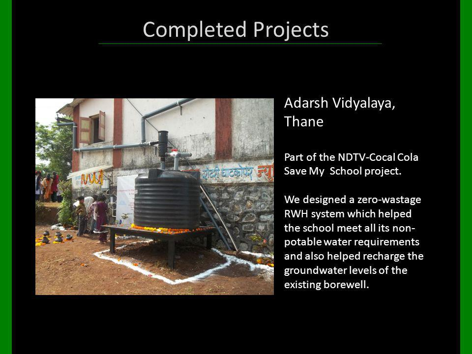 Completed Projects Adarsh Vidyalaya, Thane Part of the NDTV-Cocal Cola Save My School project. We designed a zero-wastage RWH system which helped the