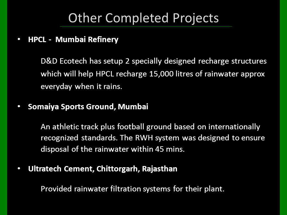 Other Completed Projects HPCL - Mumbai Refinery D&D Ecotech has setup 2 specially designed recharge structures which will help HPCL recharge 15,000 li