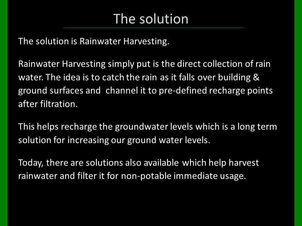 The solution The solution is Rainwater Harvesting. Rainwater Harvesting simply put is the direct collection of rain water. The idea is to catch the ra
