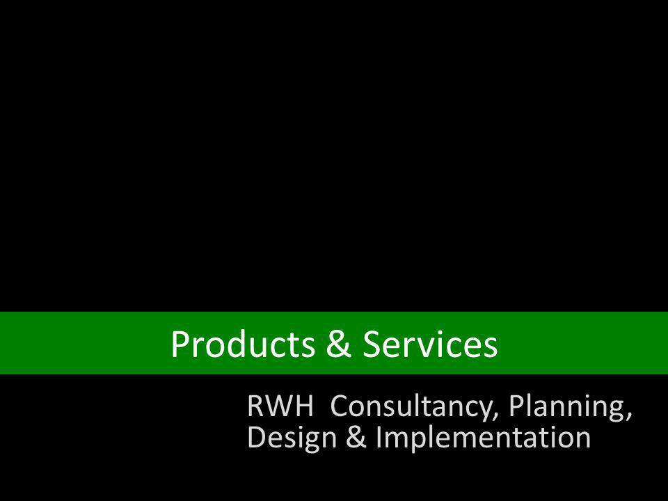 Products & Services RWH Consultancy, Planning, Design & Implementation