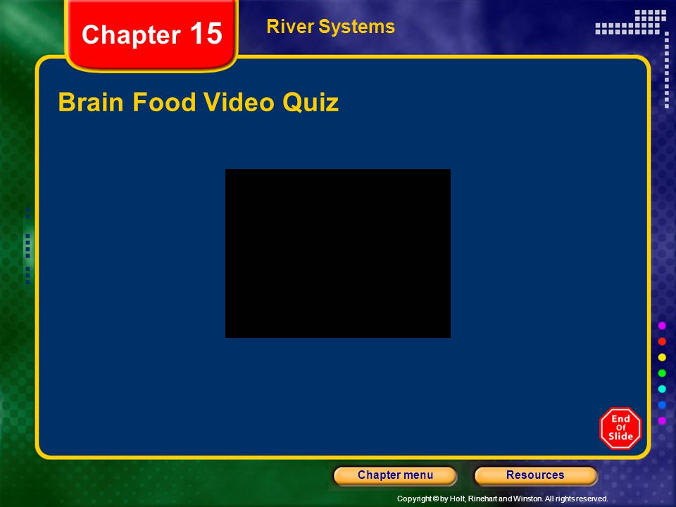 Copyright © by Holt, Rinehart and Winston. All rights reserved. ResourcesChapter menu River Systems Chapter 15 Brain Food Video Quiz