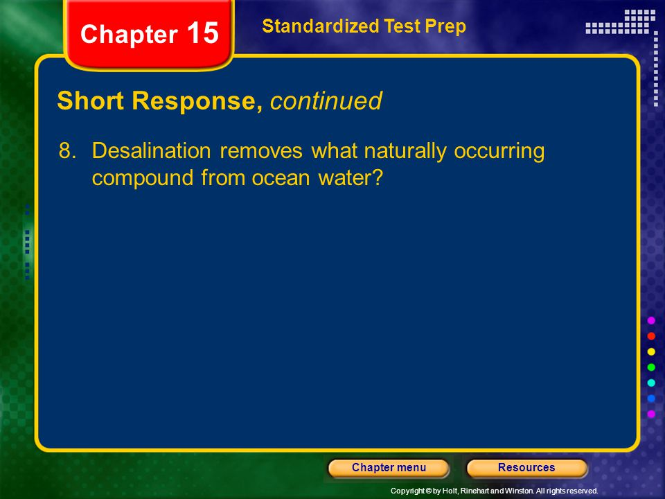 Copyright © by Holt, Rinehart and Winston. All rights reserved. ResourcesChapter menu Short Response, continued 8.Desalination removes what naturally