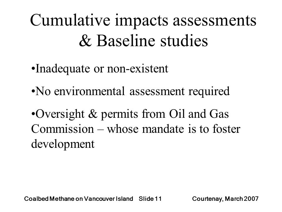 Slide 11Coalbed Methane on Vancouver Island Courtenay, March 2007 Cumulative impacts assessments & Baseline studies Inadequate or non-existent No envi