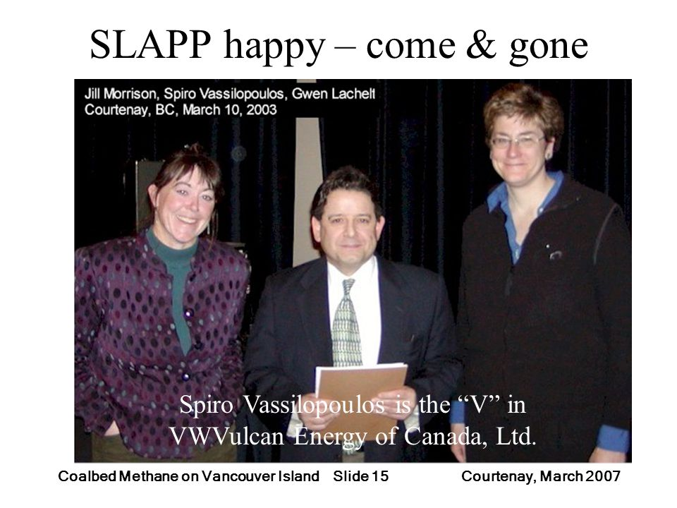Slide 15Coalbed Methane on Vancouver Island Courtenay, March 2007 SLAPP happy – come & gone Spiro Vassilopoulos is the V in VWVulcan Energy of Canada,