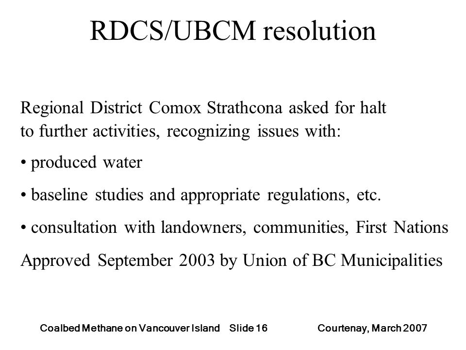 Slide 16Coalbed Methane on Vancouver Island Courtenay, March 2007 RDCS/UBCM resolution Regional District Comox Strathcona asked for halt to further ac