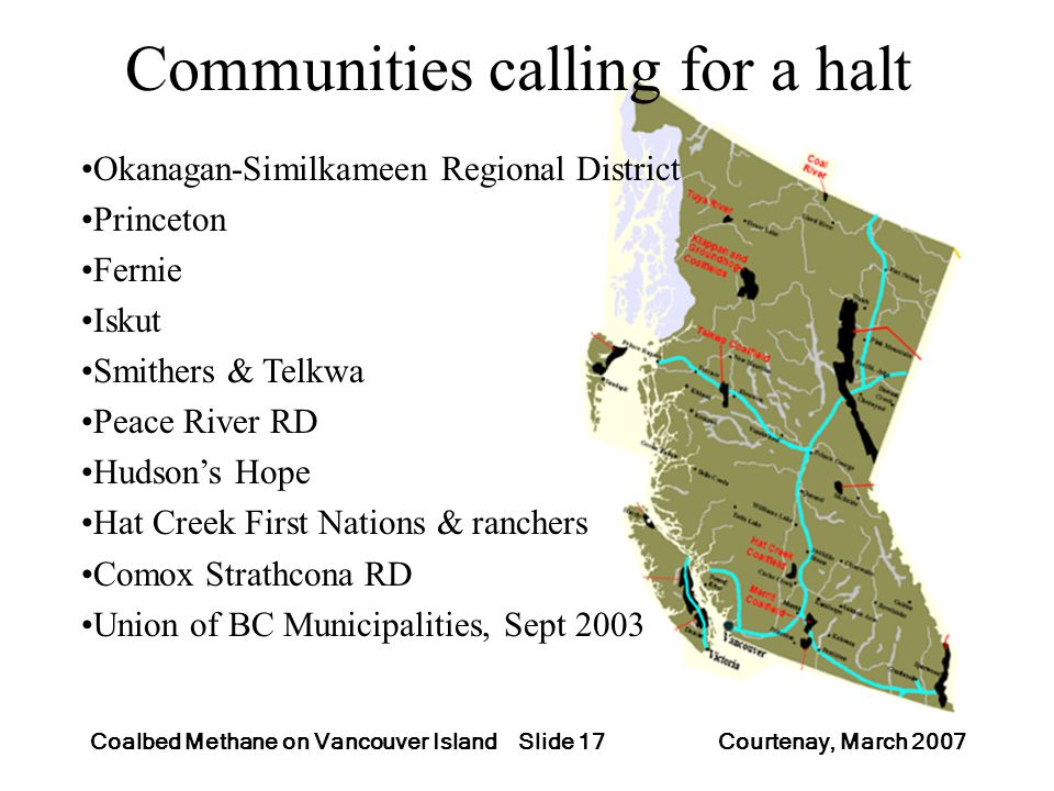Slide 17Coalbed Methane on Vancouver Island Courtenay, March 2007 Communities calling for a halt Okanagan-Similkameen Regional District Princeton Fern