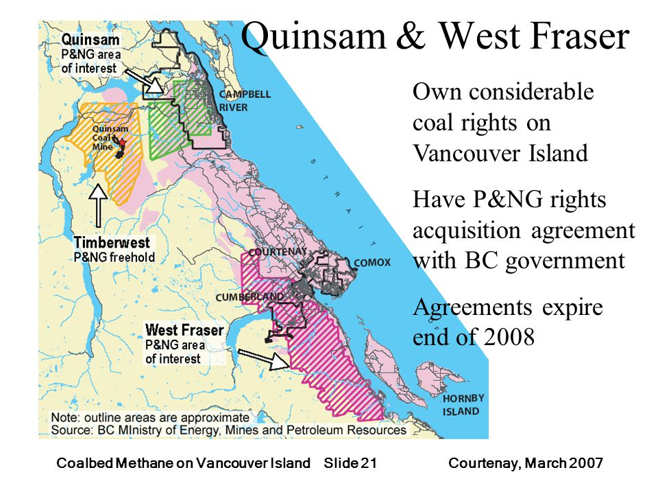 Slide 21Coalbed Methane on Vancouver Island Courtenay, March 2007 Quinsam & West Fraser Own considerable coal rights on Vancouver Island Have P&NG rig