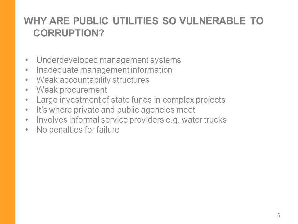 5 WHY ARE PUBLIC UTILITIES SO VULNERABLE TO CORRUPTION? Underdeveloped management systems Inadequate management information Weak accountability struct