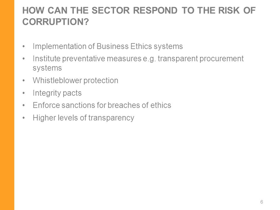 HOW CAN THE SECTOR RESPOND TO THE RISK OF CORRUPTION? Implementation of Business Ethics systems Institute preventative measures e.g. transparent procu
