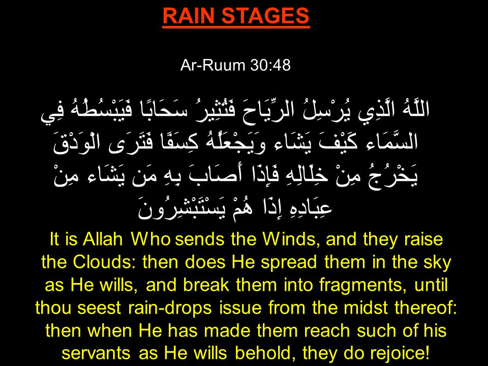 RAIN STAGES Ar-Ruum 30:48 اللَّهُ الَّذِي يُرْسِلُ الرِّيَاحَ فَتُثِيرُ سَحَابًا فَيَبْسُطُهُ فِي السَّمَاء كَيْفَ يَشَاء وَيَجْعَلُهُ كِسَفًا فَتَرَى الْوَدْقَ يَخْرُجُ مِنْ خِلَالِهِ فَإِذَا أَصَابَ بِهِ مَن يَشَاء مِنْ عِبَادِهِ إِذَا هُمْ يَسْتَبْشِرُونَ It is Allah Who sends the Winds, and they raise the Clouds: then does He spread them in the sky as He wills, and break them into fragments, until thou seest rain-drops issue from the midst thereof: then when He has made them reach such of his servants as He wills behold, they do rejoice!