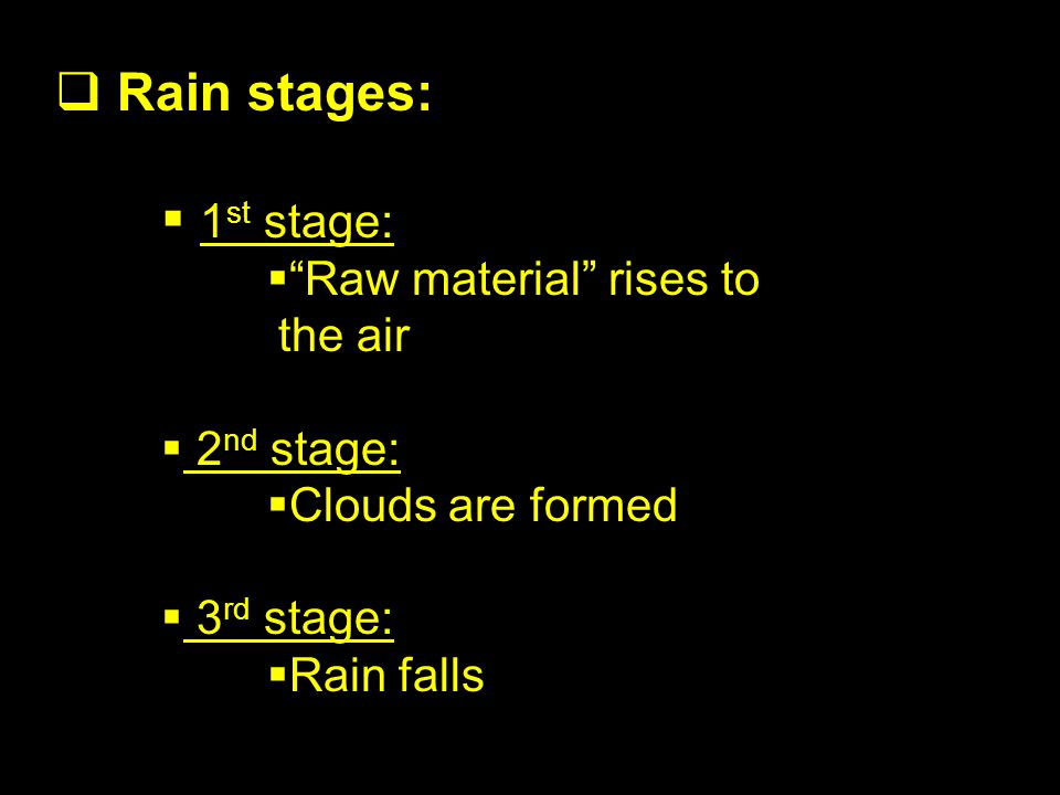 Rain stages: 1 st stage: Raw material rises to the air 2 nd stage: Clouds are formed 3 rd stage: Rain falls