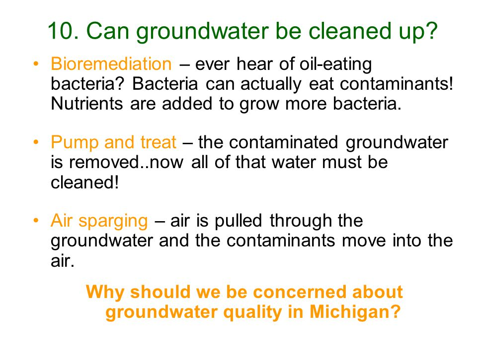 10.Can groundwater be cleaned up. Bioremediation – ever hear of oil-eating bacteria.