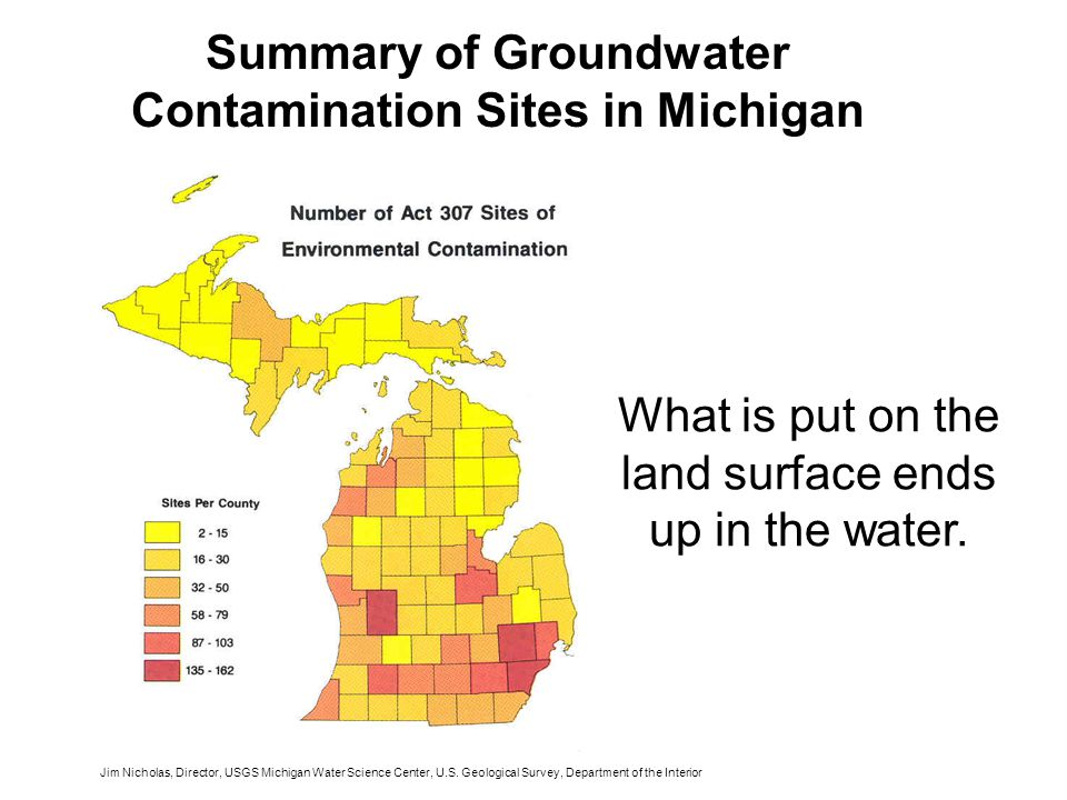 Summary of Groundwater Contamination Sites in Michigan What is put on the land surface ends up in the water.