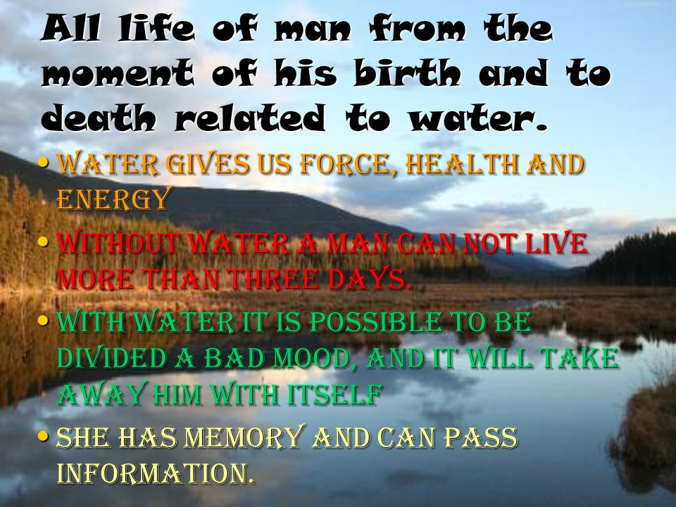 All life of man from the moment of his birth and to death related to water. Water gives us force, health and energy Water gives us force, health and e