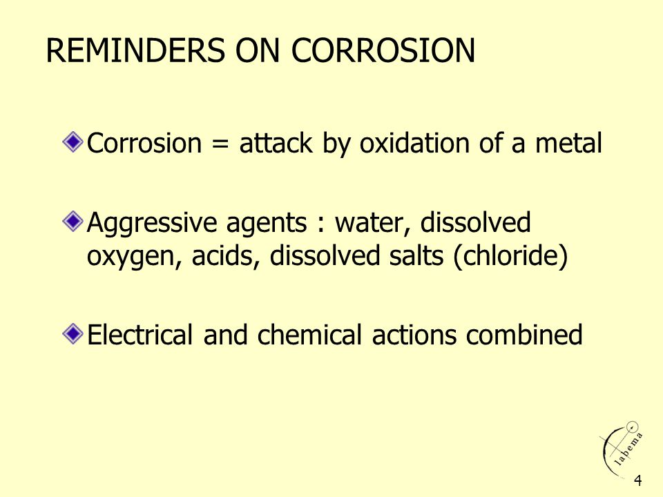 REMINDERS ON CORROSION Corrosion = attack by oxidation of a metal Aggressive agents : water, dissolved oxygen, acids, dissolved salts (chloride) Elect