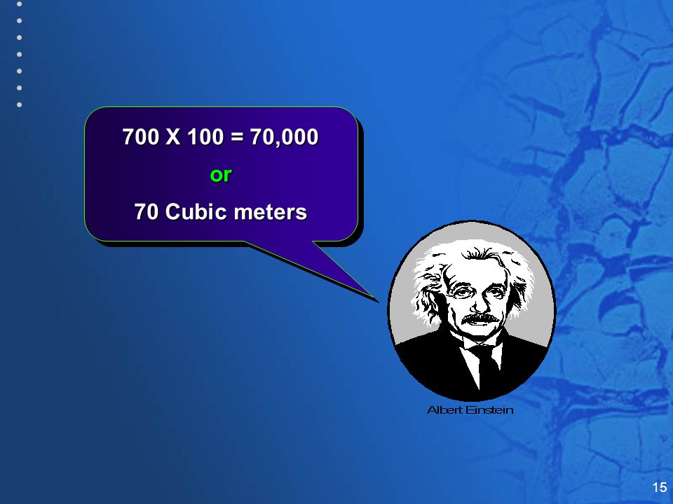 15 700 X 100 = 70,000 or 70 Cubic meters 700 X 100 = 70,000 or 70 Cubic meters