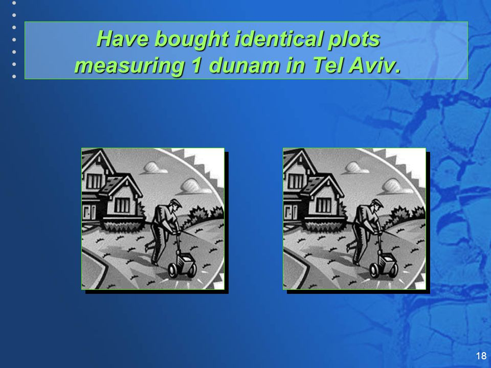 18 Have bought identical plots measuring 1 dunam in Tel Aviv.