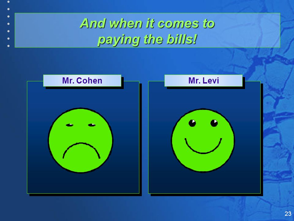 23 And when it comes to paying the bills! Mr. Cohen Mr. Levi