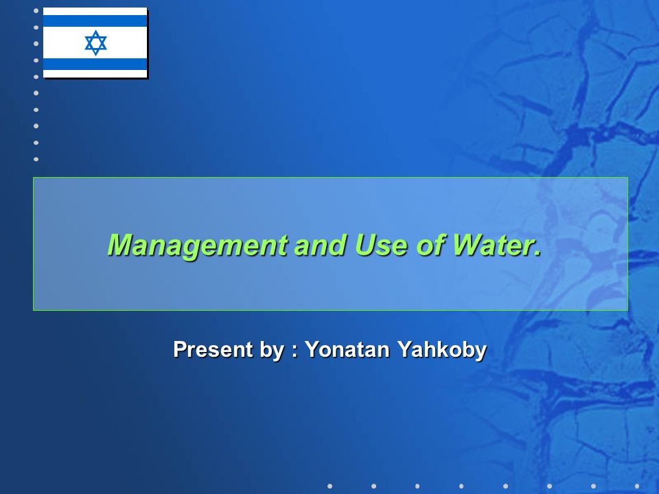 Management and Use of Water. Present by : Yonatan Yahkoby