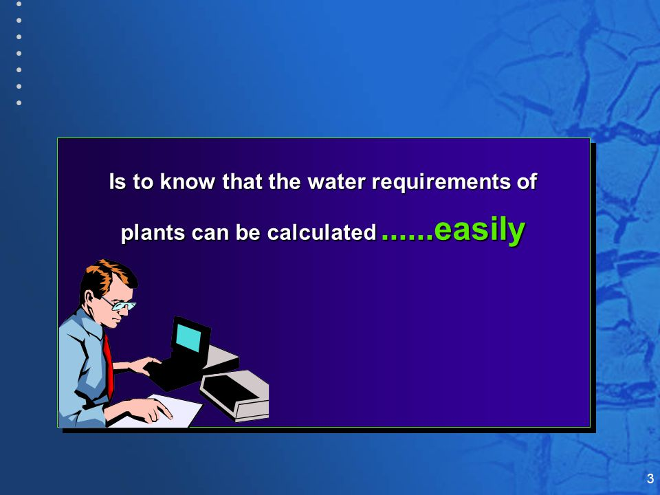 3 Is to know that the water requirements of plants can be calculated......easily Is to know that the water requirements of plants can be calculated......easily