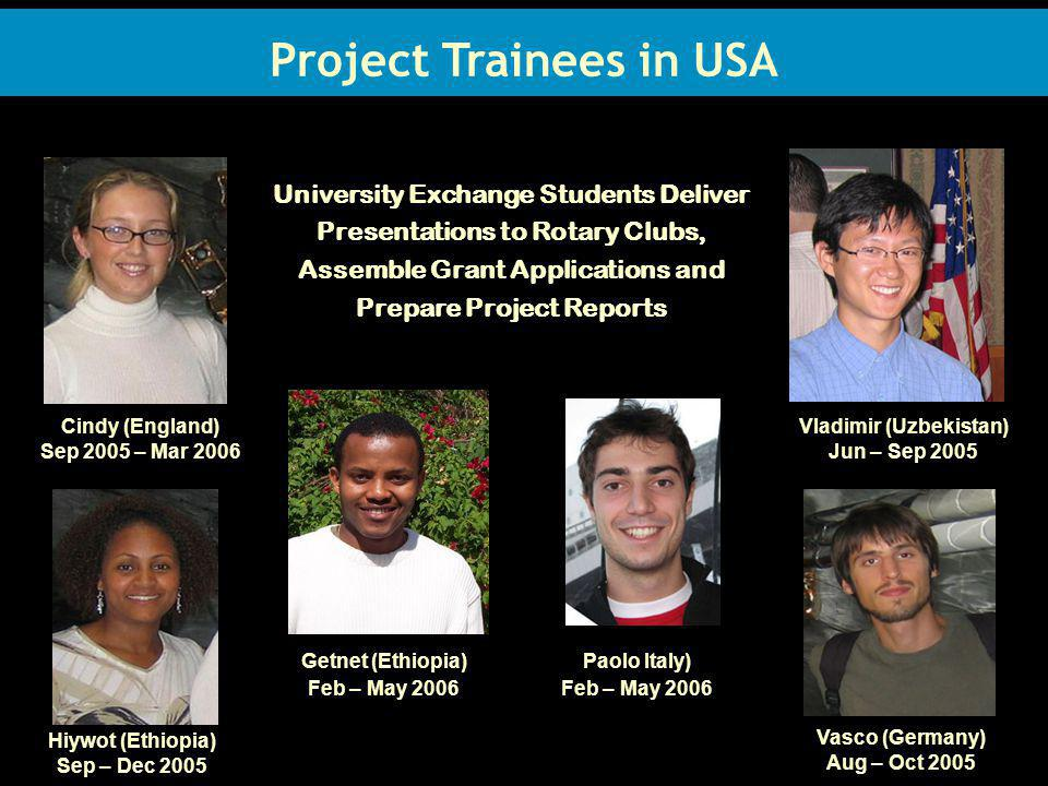 Project Trainees in USA University Exchange Students Deliver Presentations to Rotary Clubs, Assemble Grant Applications and Prepare Project Reports Cindy (England) Sep 2005 – Mar 2006 Vladimir (Uzbekistan) Jun – Sep 2005 Hiywot (Ethiopia) Sep – Dec 2005 Getnet (Ethiopia) Feb – May 2006 Vasco (Germany) Aug – Oct 2005 Paolo Italy) Feb – May 2006 Project Trainees in USA