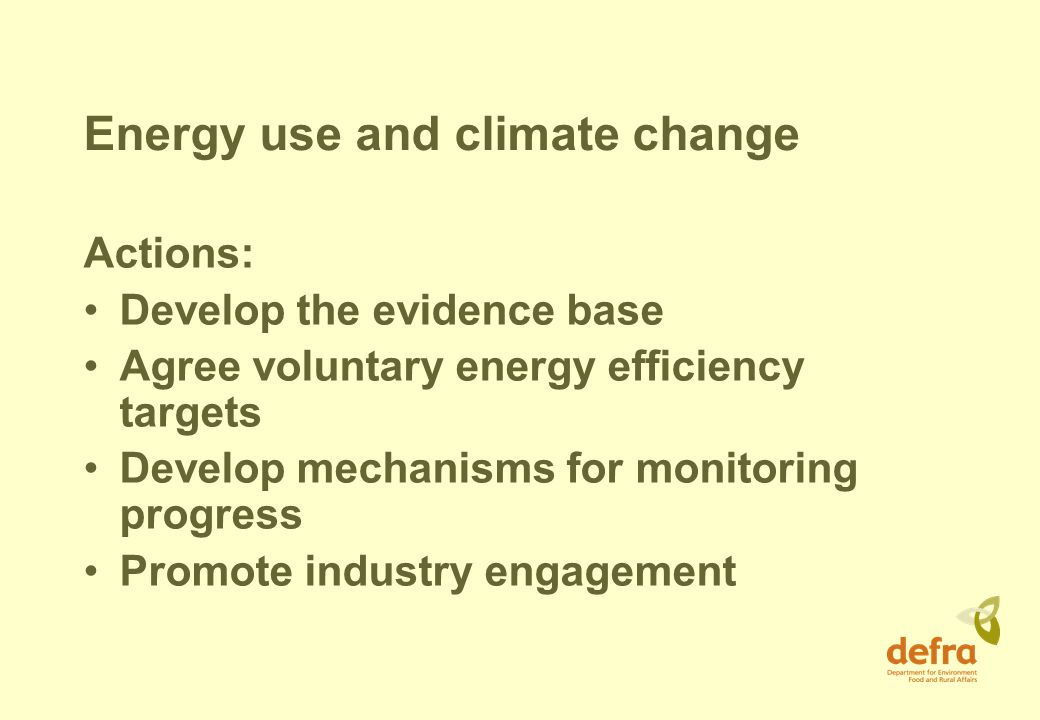 Energy use and climate change Actions: Develop the evidence base Agree voluntary energy efficiency targets Develop mechanisms for monitoring progress Promote industry engagement
