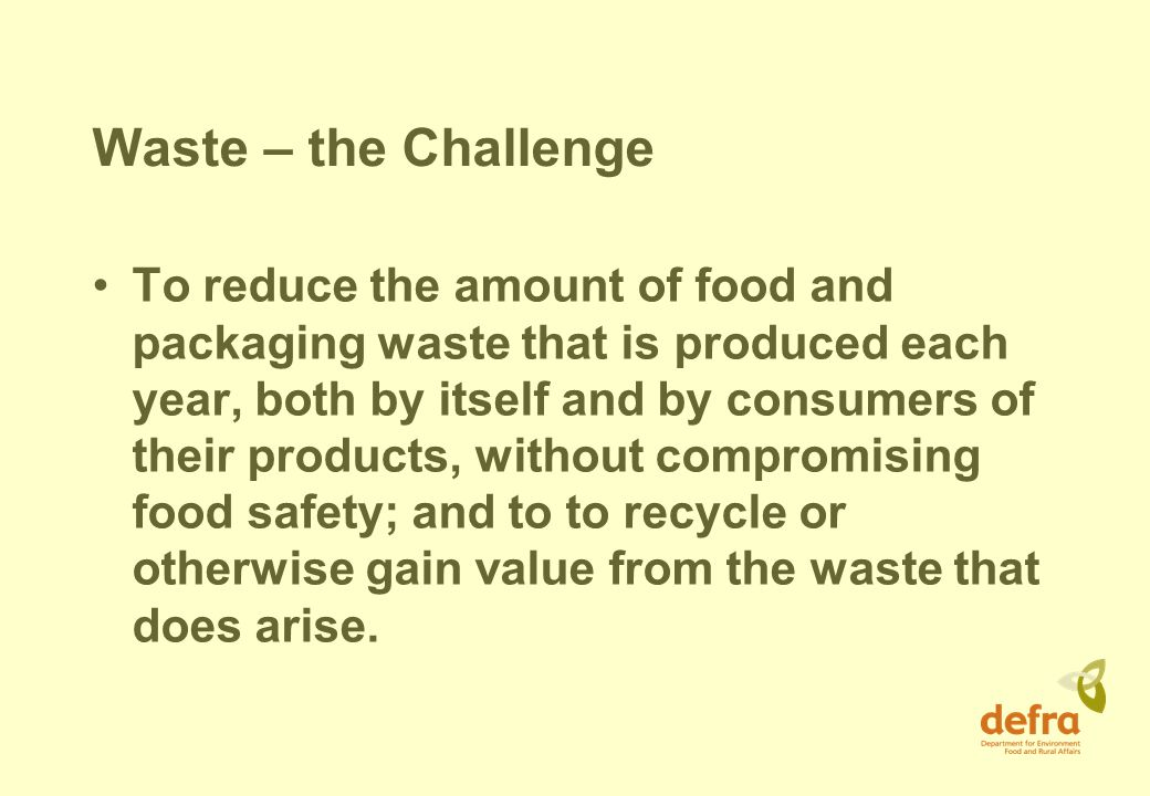 Waste – the Challenge To reduce the amount of food and packaging waste that is produced each year, both by itself and by consumers of their products, without compromising food safety; and to to recycle or otherwise gain value from the waste that does arise.