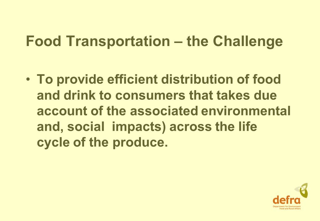 Food Transportation – the Challenge To provide efficient distribution of food and drink to consumers that takes due account of the associated environmental and, social impacts) across the life cycle of the produce.