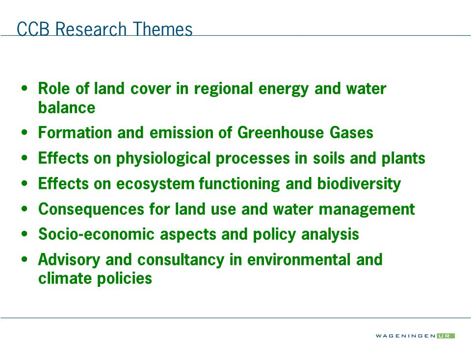 CCB Research Themes Role of land cover in regional energy and water balance Formation and emission of Greenhouse Gases Effects on physiological processes in soils and plants Effects on ecosystem functioning and biodiversity Consequences for land use and water management Socio-economic aspects and policy analysis Advisory and consultancy in environmental and climate policies