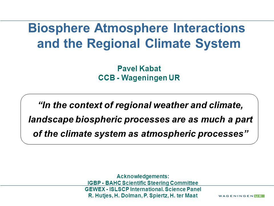 Biosphere Atmosphere Interactions and the Regional Climate System Pavel Kabat CCB - Wageningen UR Acknowledgements: IGBP - BAHC Scientific Steering Committee GEWEX - ISLSCP International.